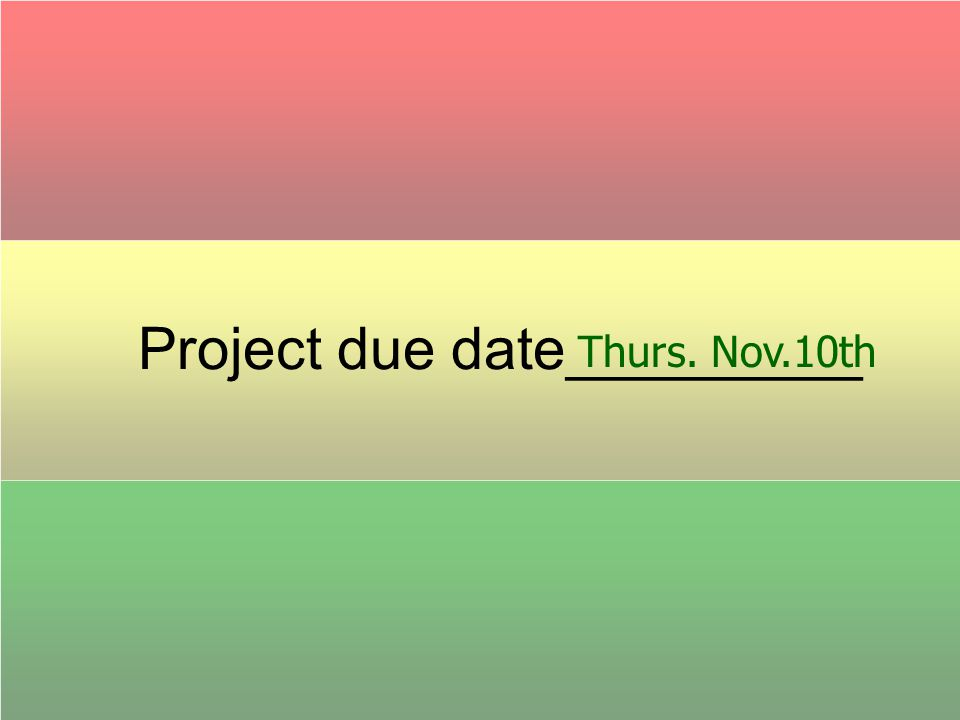 Project due date_________ Thurs. Nov.10th
