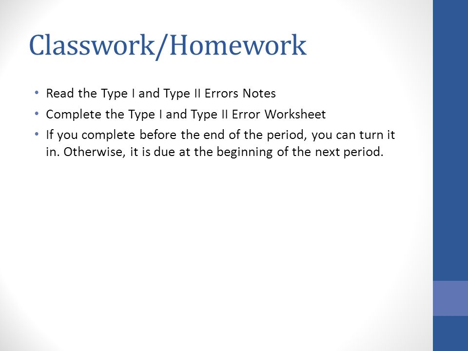Classwork/Homework Read the Type I and Type II Errors Notes Complete the Type I and Type II Error Worksheet If you complete before the end of the period, you can turn it in.