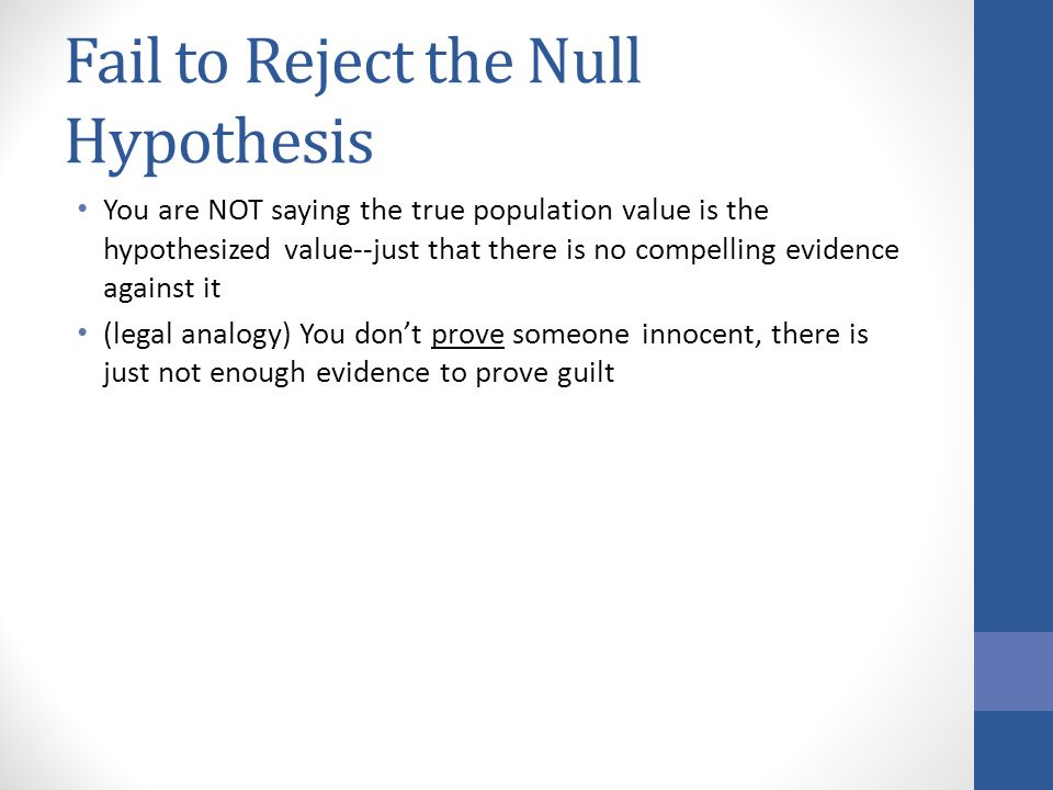 Fail to Reject the Null Hypothesis You are NOT saying the true population value is the hypothesized value--just that there is no compelling evidence against it (legal analogy) You don't prove someone innocent, there is just not enough evidence to prove guilt