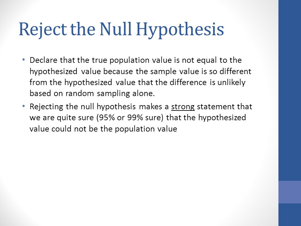 Reject the Null Hypothesis Declare that the true population value is not equal to the hypothesized value because the sample value is so different from the hypothesized value that the difference is unlikely based on random sampling alone.