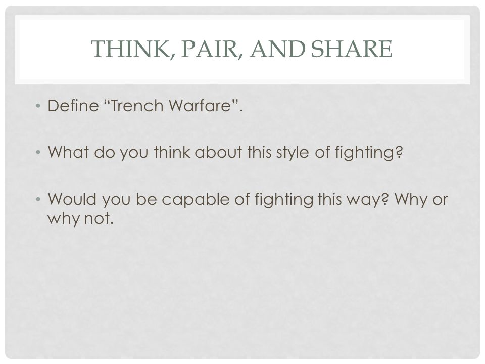 """THINK, PAIR, AND SHARE Define """"Trench Warfare"""". What do you think about this style of fighting? Would you be capable of fighting this way? Why or why"""