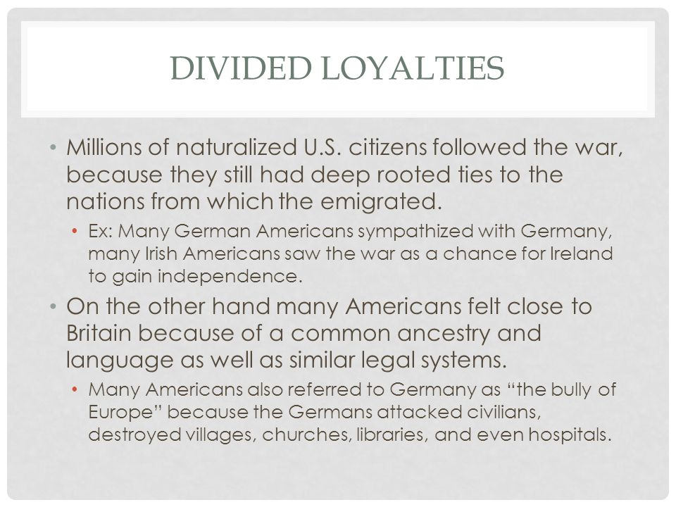 DIVIDED LOYALTIES Millions of naturalized U.S. citizens followed the war, because they still had deep rooted ties to the nations from which the emigra