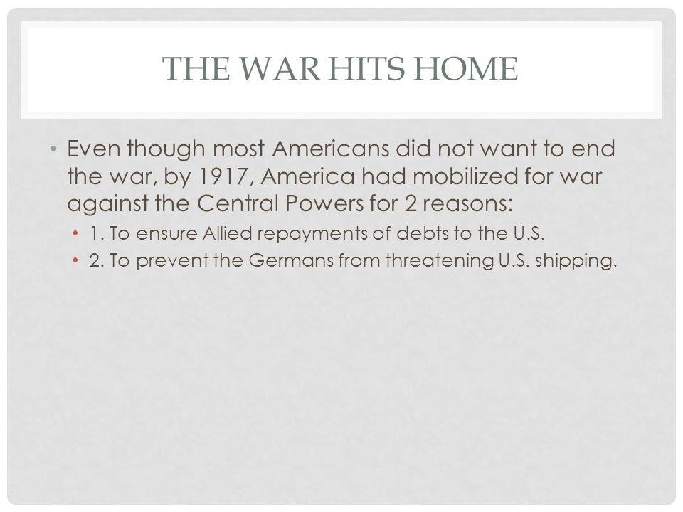 THE WAR HITS HOME Even though most Americans did not want to end the war, by 1917, America had mobilized for war against the Central Powers for 2 reas
