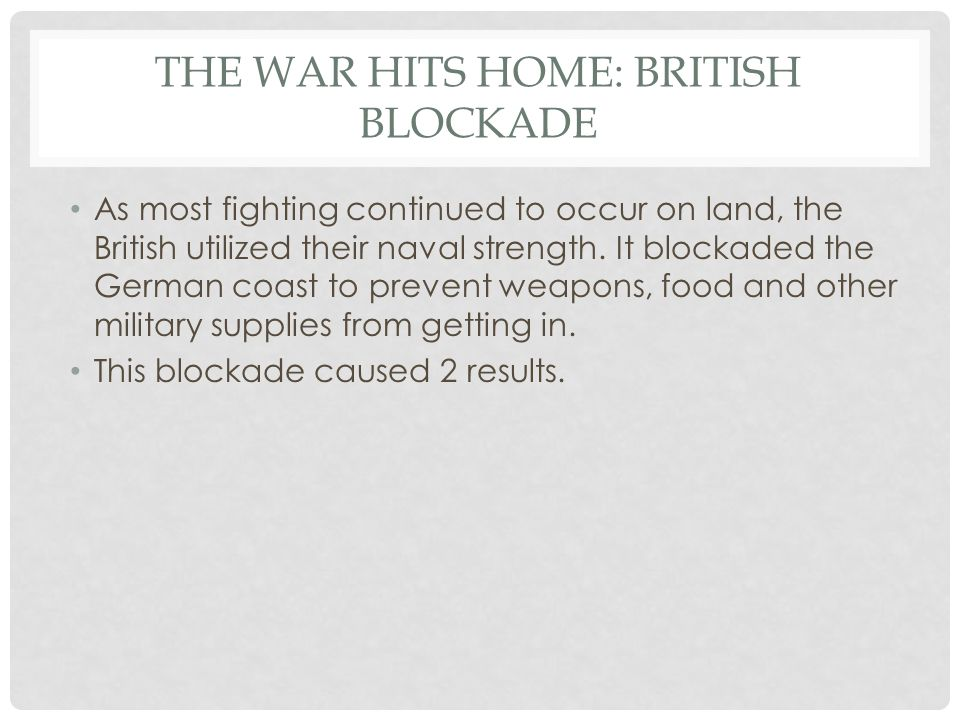 THE WAR HITS HOME: BRITISH BLOCKADE As most fighting continued to occur on land, the British utilized their naval strength. It blockaded the German co