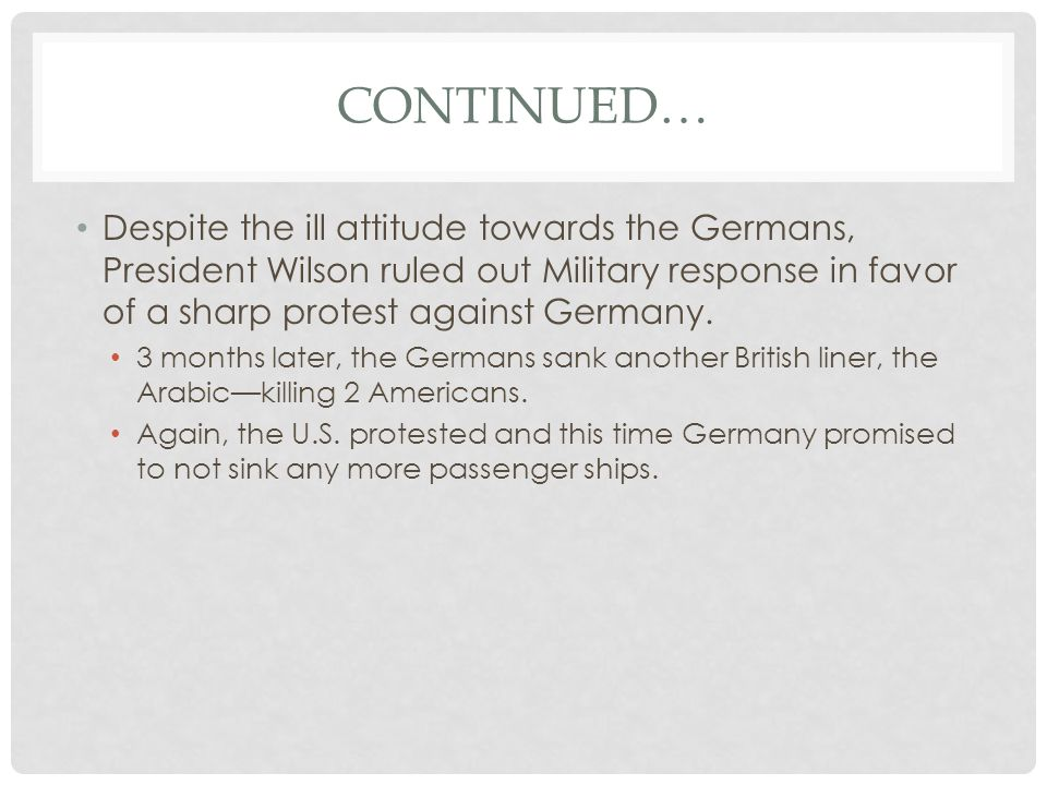 CONTINUED… Despite the ill attitude towards the Germans, President Wilson ruled out Military response in favor of a sharp protest against Germany. 3 m