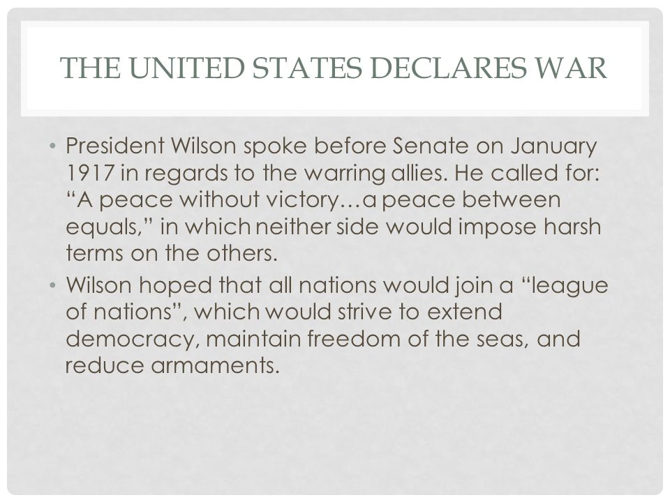"""THE UNITED STATES DECLARES WAR President Wilson spoke before Senate on January 1917 in regards to the warring allies. He called for: """"A peace without"""