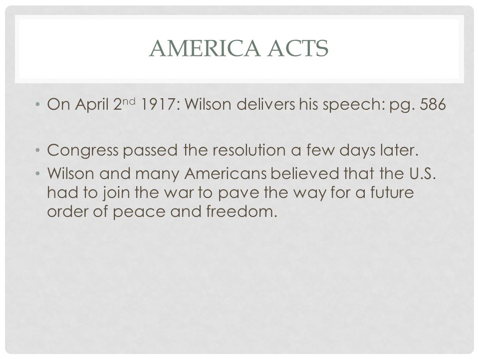 AMERICA ACTS On April 2 nd 1917: Wilson delivers his speech: pg. 586 Congress passed the resolution a few days later. Wilson and many Americans believ
