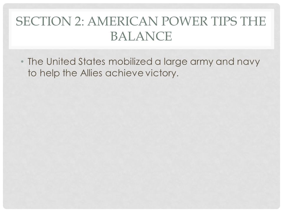 SECTION 2: AMERICAN POWER TIPS THE BALANCE The United States mobilized a large army and navy to help the Allies achieve victory.