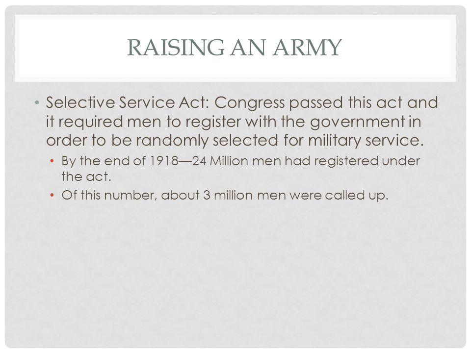 RAISING AN ARMY Selective Service Act: Congress passed this act and it required men to register with the government in order to be randomly selected f