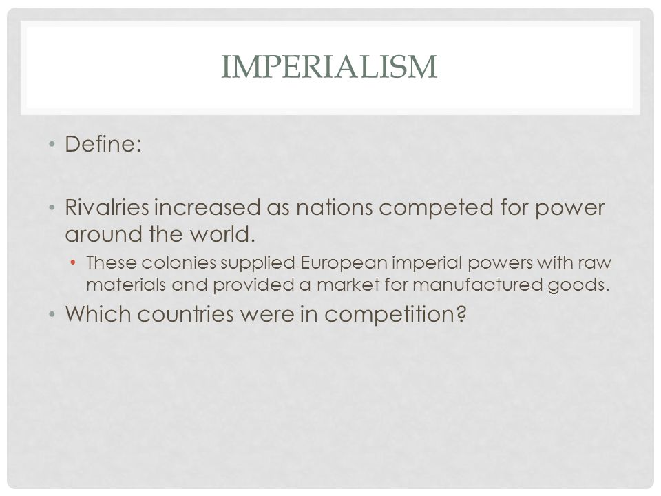 IMPERIALISM Define: Rivalries increased as nations competed for power around the world. These colonies supplied European imperial powers with raw mate