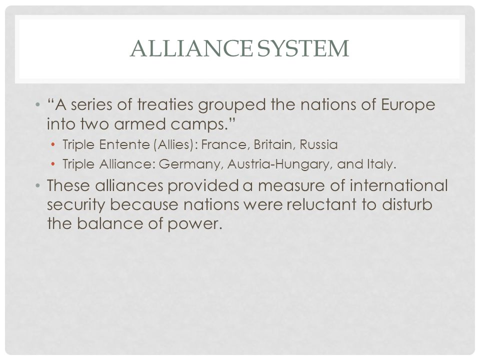 """ALLIANCE SYSTEM """"A series of treaties grouped the nations of Europe into two armed camps."""" Triple Entente (Allies): France, Britain, Russia Triple All"""
