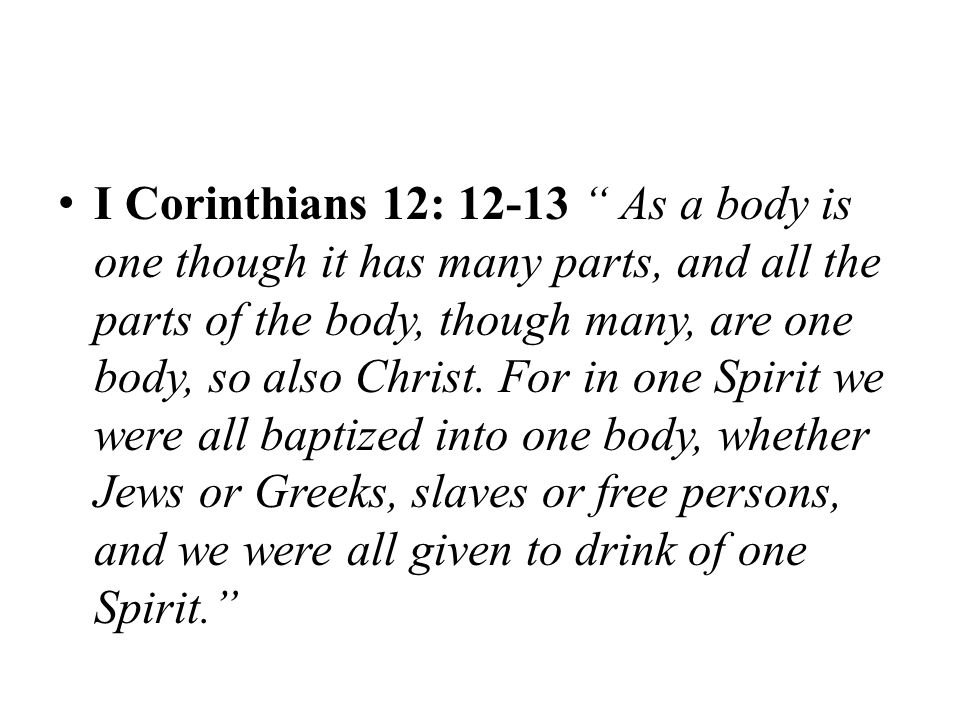 I Corinthians 12: 12-13 As a body is one though it has many parts, and all the parts of the body, though many, are one body, so also Christ.