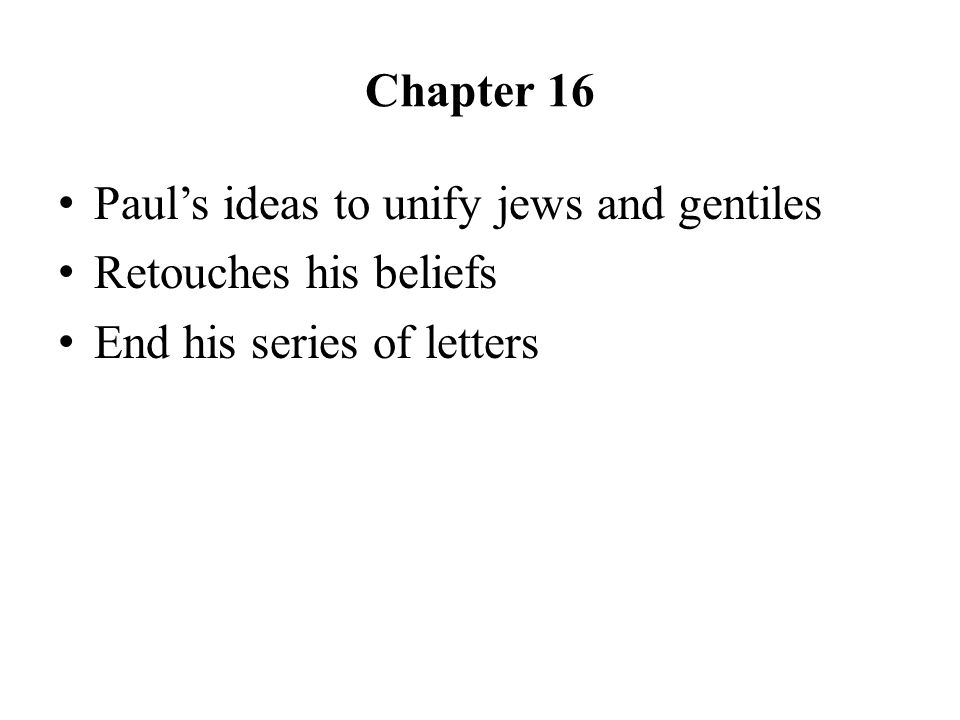 Chapter 16 Paul's ideas to unify jews and gentiles Retouches his beliefs End his series of letters