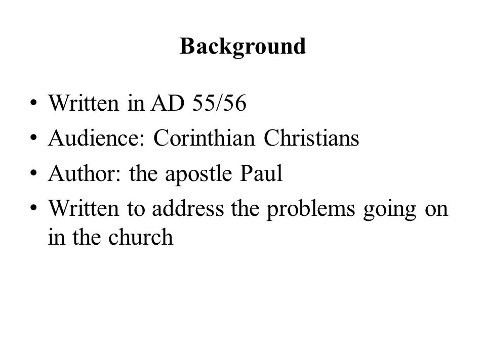 Background Written in AD 55/56 Audience: Corinthian Christians Author: the apostle Paul Written to address the problems going on in the church