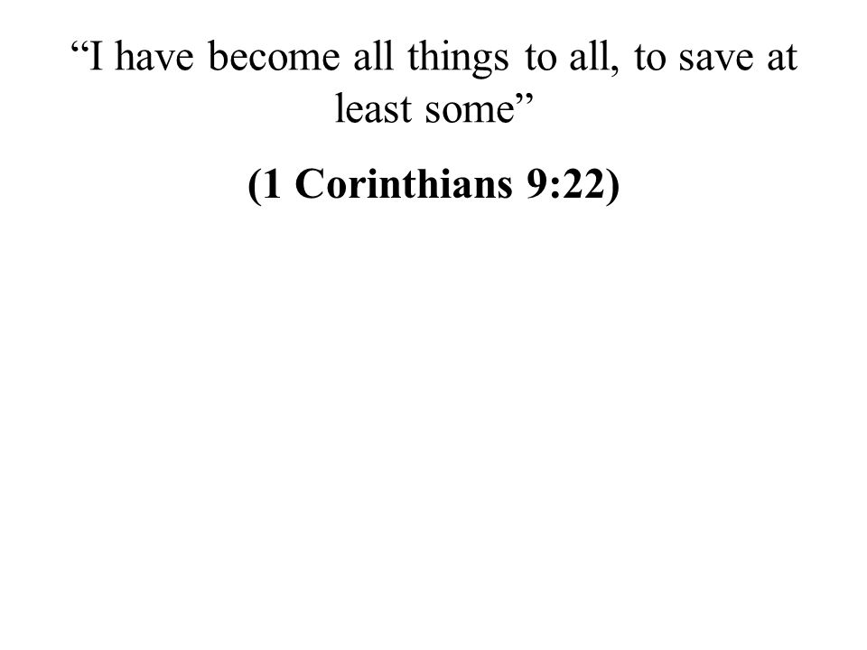 I have become all things to all, to save at least some (1 Corinthians 9:22)
