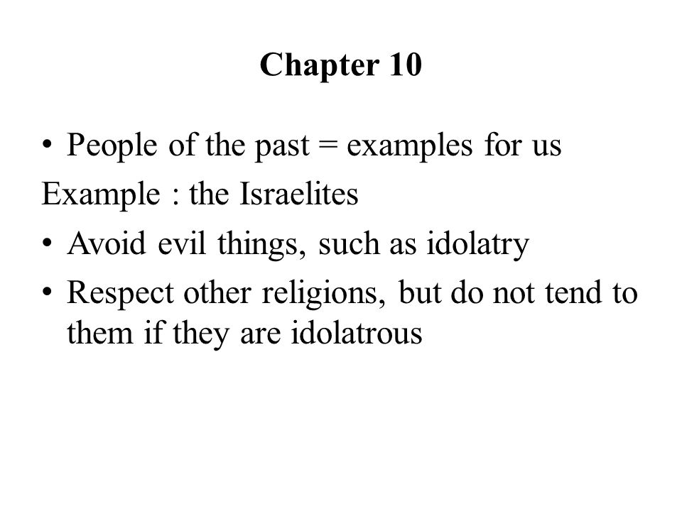 Chapter 10 People of the past = examples for us Example : the Israelites Avoid evil things, such as idolatry Respect other religions, but do not tend to them if they are idolatrous