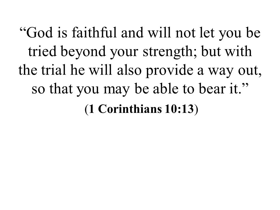 God is faithful and will not let you be tried beyond your strength; but with the trial he will also provide a way out, so that you may be able to bear it. (1 Corinthians 10:13)