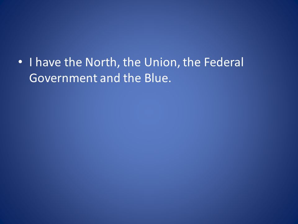 I have the North, the Union, the Federal Government and the Blue.