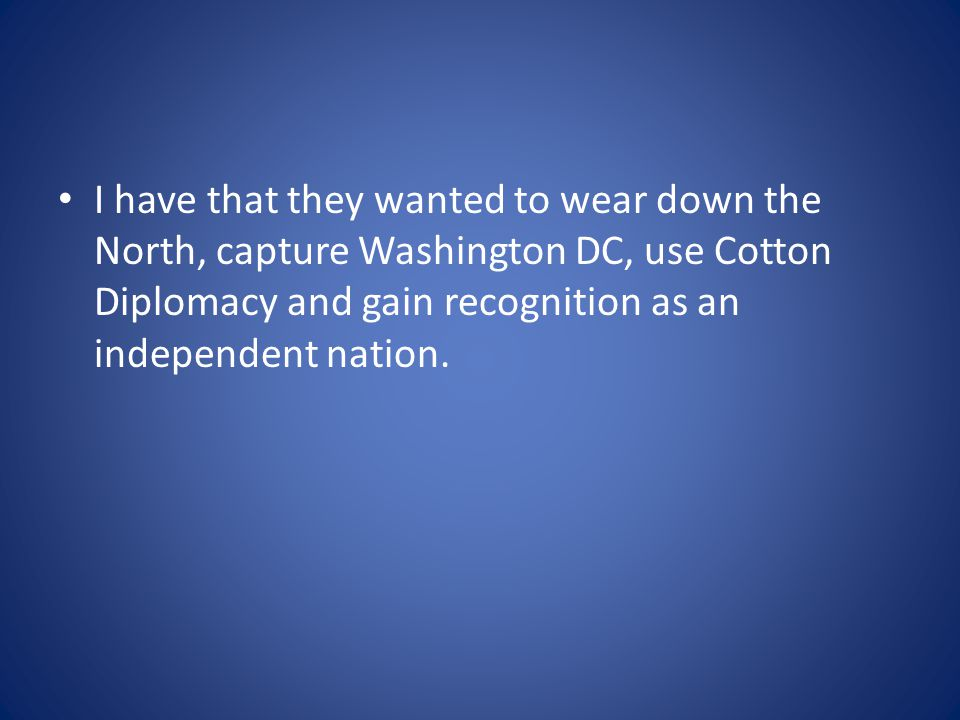 I have that they wanted to wear down the North, capture Washington DC, use Cotton Diplomacy and gain recognition as an independent nation.