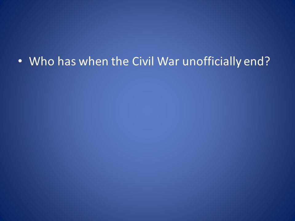 Who has when the Civil War unofficially end?