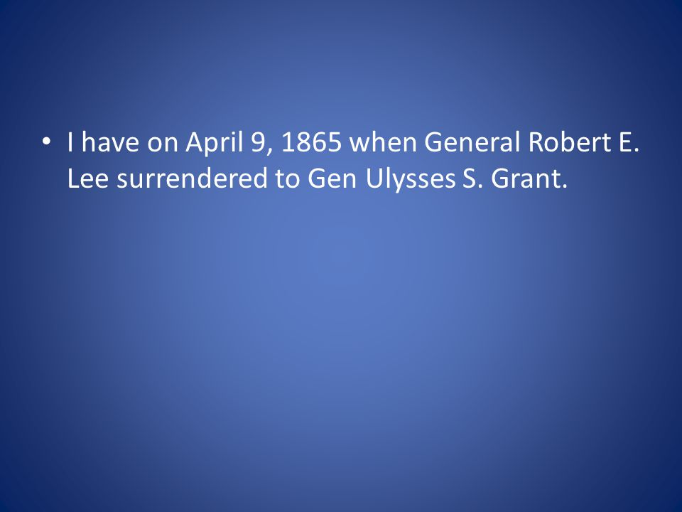 I have on April 9, 1865 when General Robert E. Lee surrendered to Gen Ulysses S. Grant.