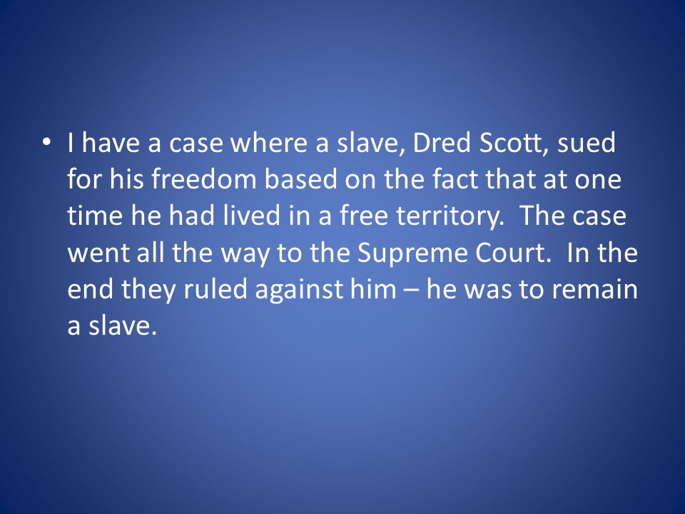 I have a case where a slave, Dred Scott, sued for his freedom based on the fact that at one time he had lived in a free territory.