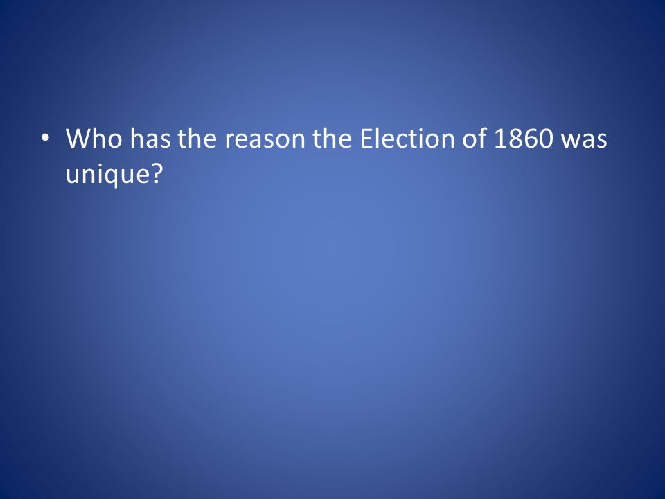 Who has the reason the Election of 1860 was unique?