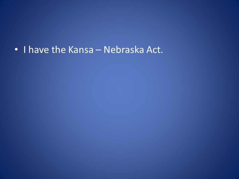 I have the Kansa – Nebraska Act.