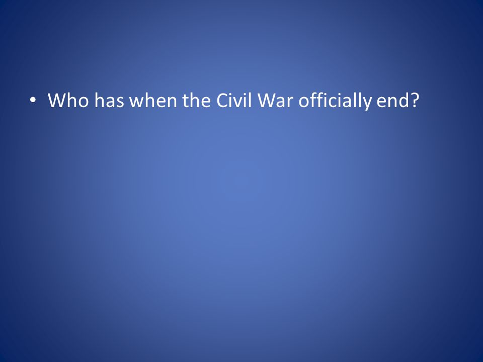 Who has when the Civil War officially end?