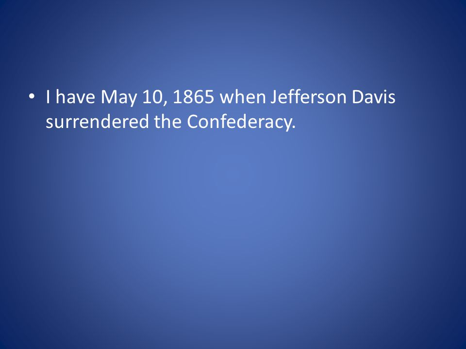 I have May 10, 1865 when Jefferson Davis surrendered the Confederacy.