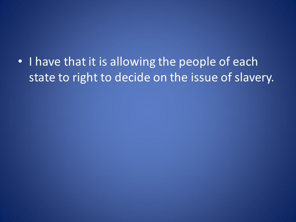 I have that it is allowing the people of each state to right to decide on the issue of slavery.