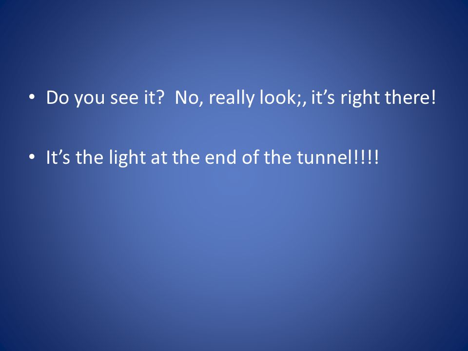 Do you see it? No, really look;, it's right there! It's the light at the end of the tunnel!!!!