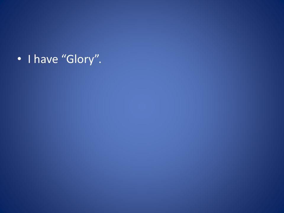 I have Glory .