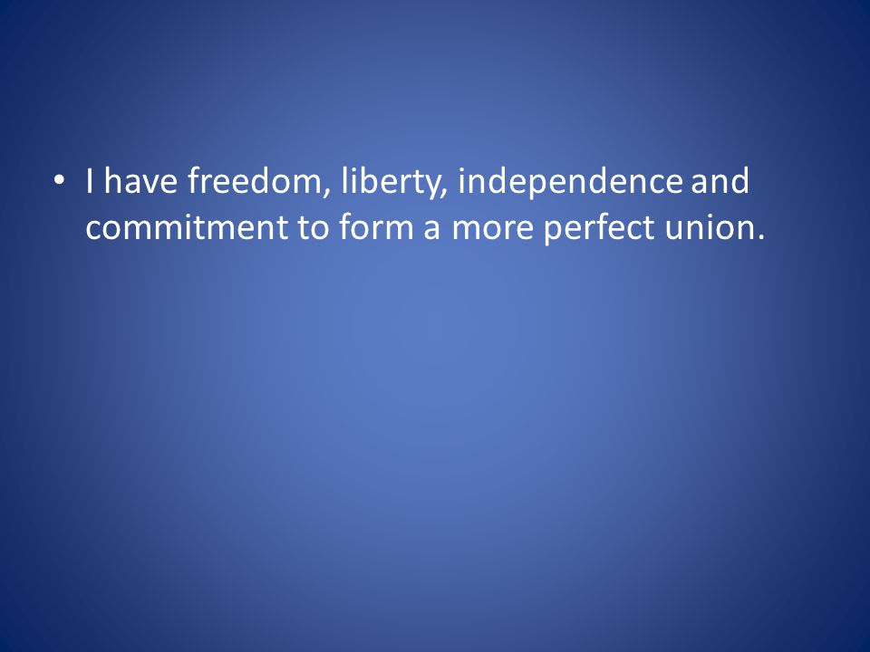I have freedom, liberty, independence and commitment to form a more perfect union.