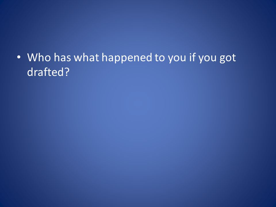 Who has what happened to you if you got drafted?
