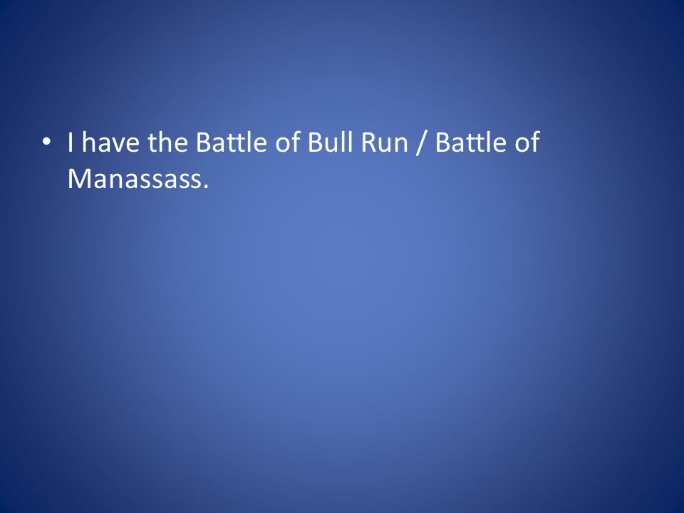 I have the Battle of Bull Run / Battle of Manassass.