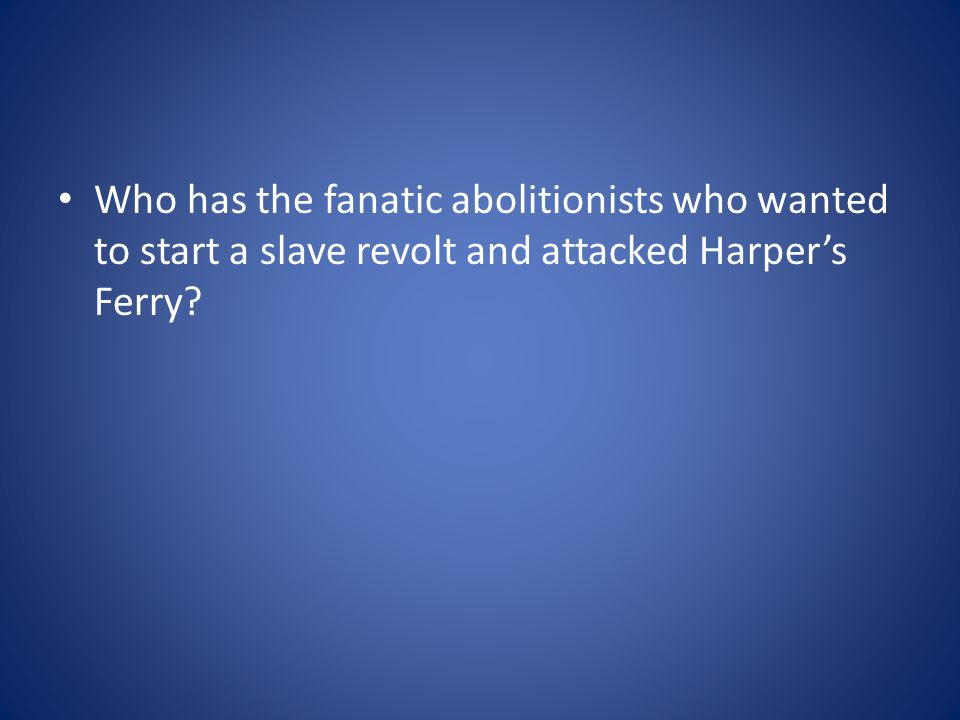 Who has the fanatic abolitionists who wanted to start a slave revolt and attacked Harper's Ferry?