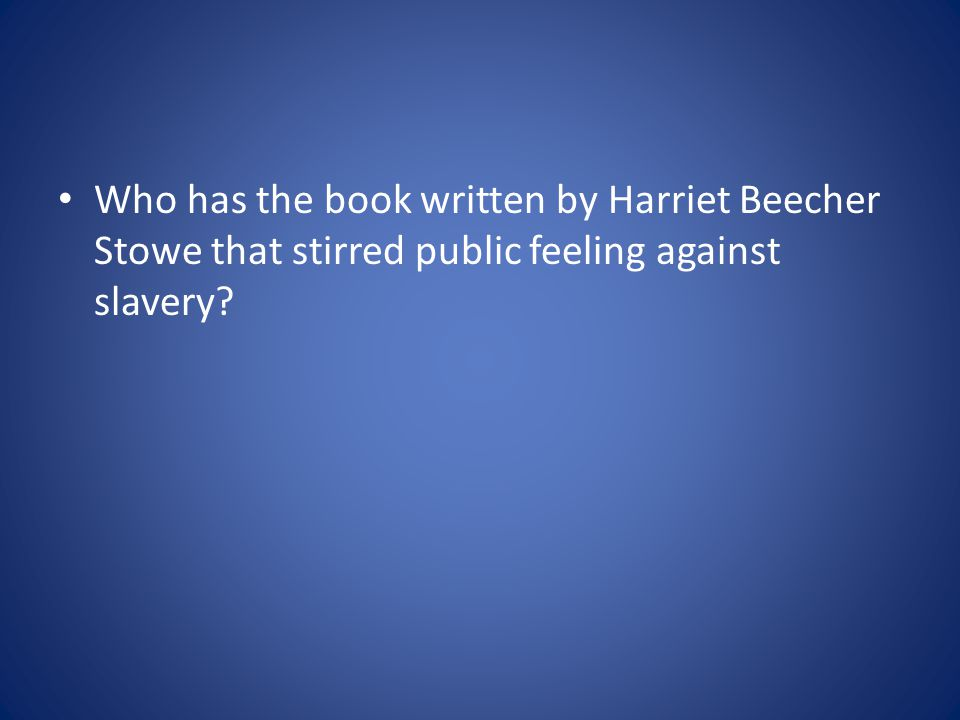 Who has the book written by Harriet Beecher Stowe that stirred public feeling against slavery?