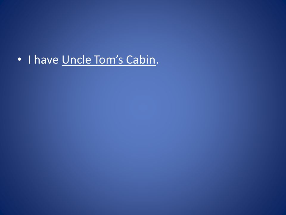 I have Uncle Tom's Cabin.