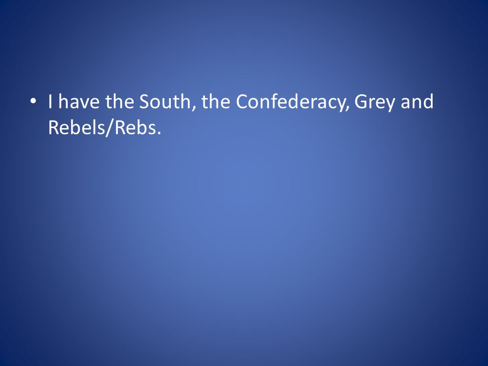 I have the South, the Confederacy, Grey and Rebels/Rebs.