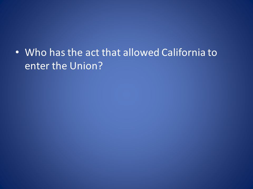 Who has the act that allowed California to enter the Union?