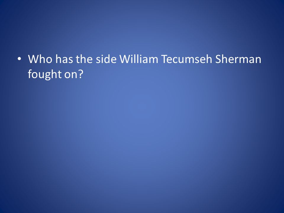 Who has the side William Tecumseh Sherman fought on?