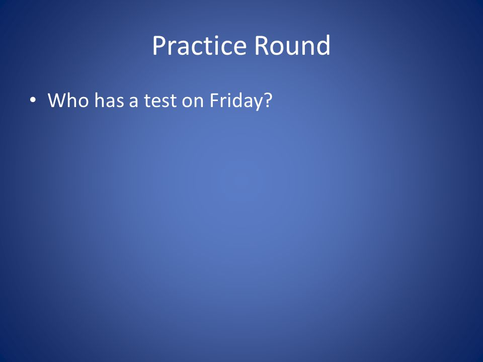 Practice Round Who has a test on Friday?