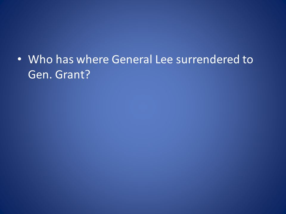 Who has where General Lee surrendered to Gen. Grant?