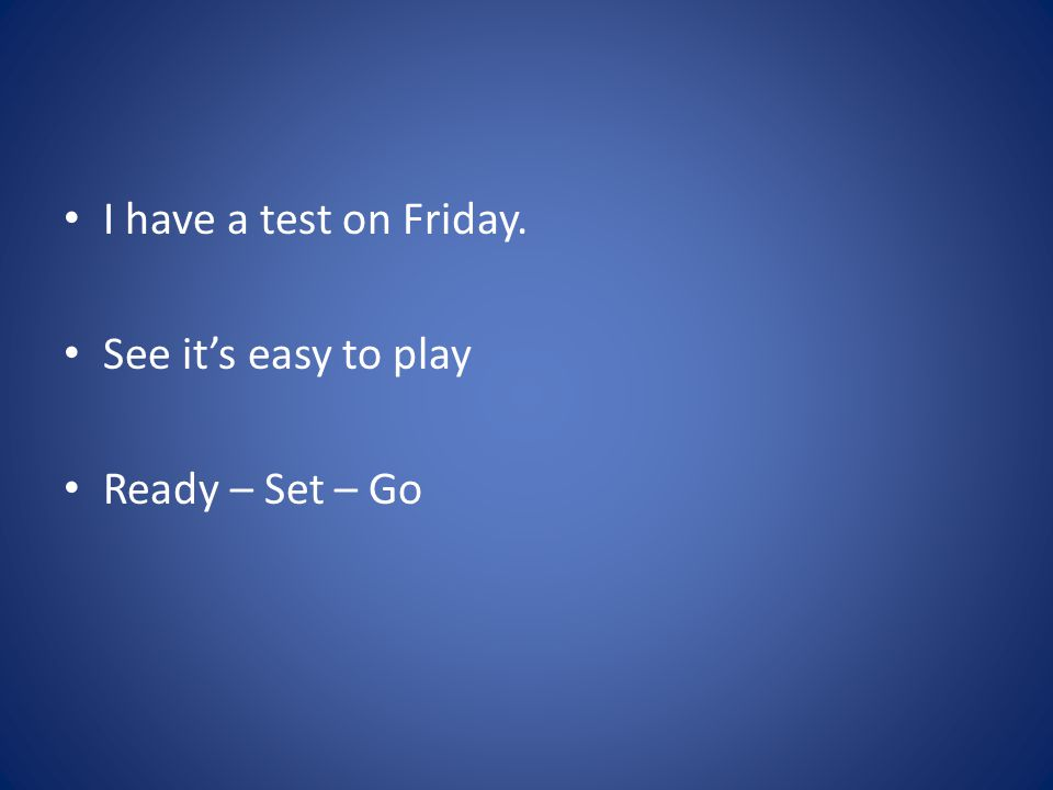 I have a test on Friday. See it's easy to play Ready – Set – Go
