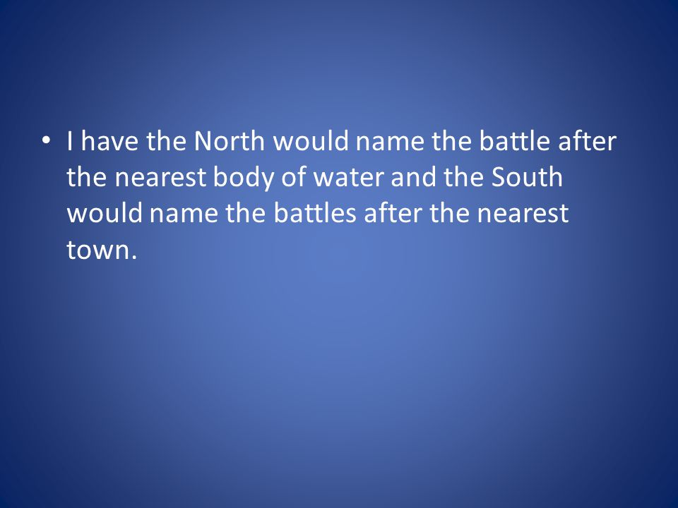 I have the North would name the battle after the nearest body of water and the South would name the battles after the nearest town.