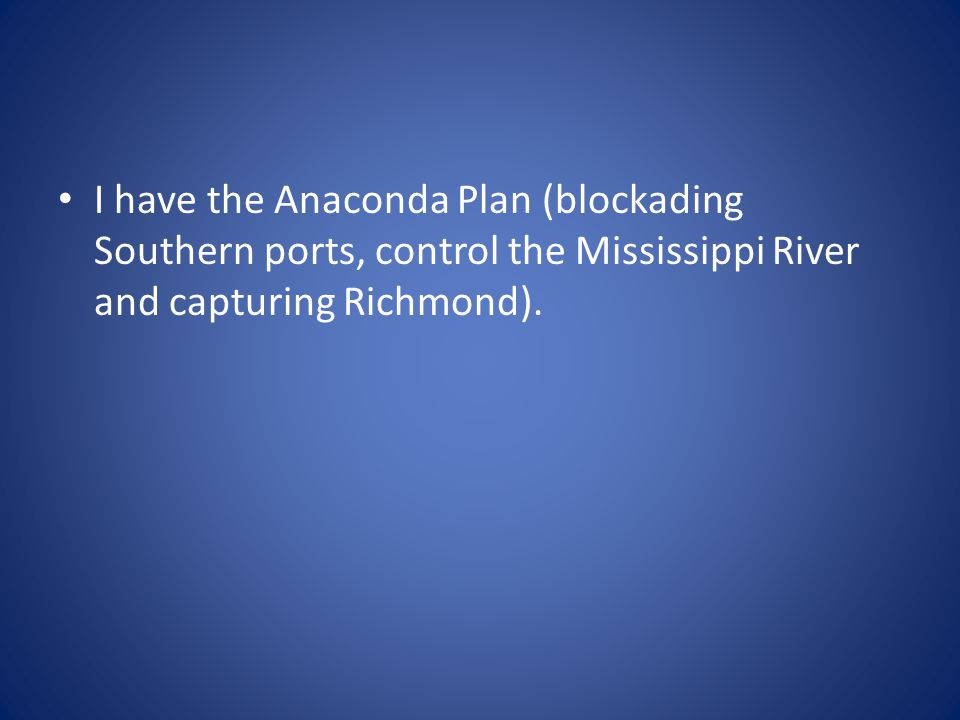 I have the Anaconda Plan (blockading Southern ports, control the Mississippi River and capturing Richmond).