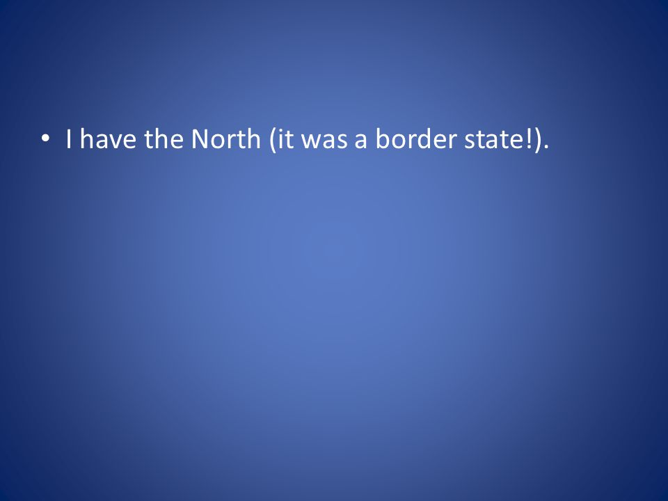 I have the North (it was a border state!).