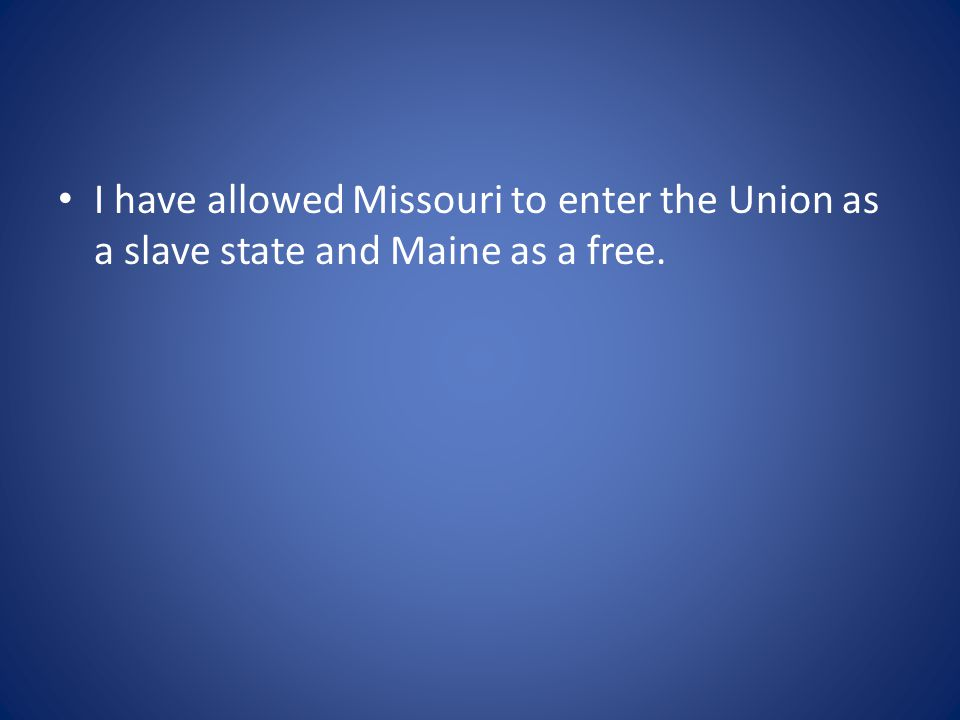 I have allowed Missouri to enter the Union as a slave state and Maine as a free.