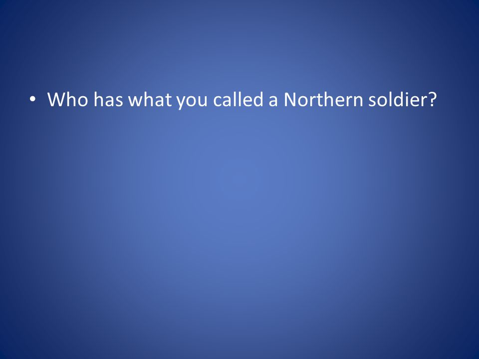 Who has what you called a Northern soldier?